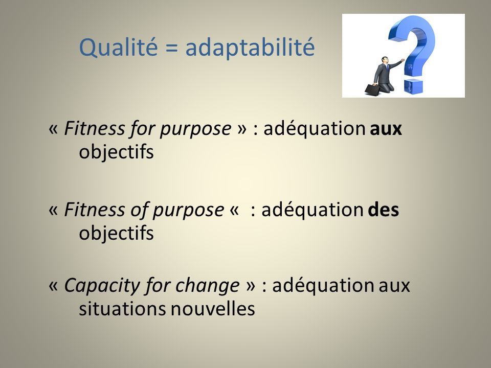 « Fitness for purpose » : adéquation aux objectifs « Fitness of purpose « : adéquation des objectifs « Capacity for change » : adéquation aux situations nouvelles Qualité = adaptabilité
