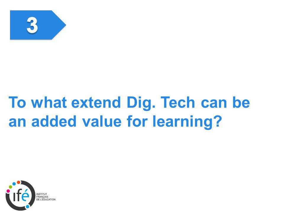 To what extend Dig. Tech can be an added value for learning?