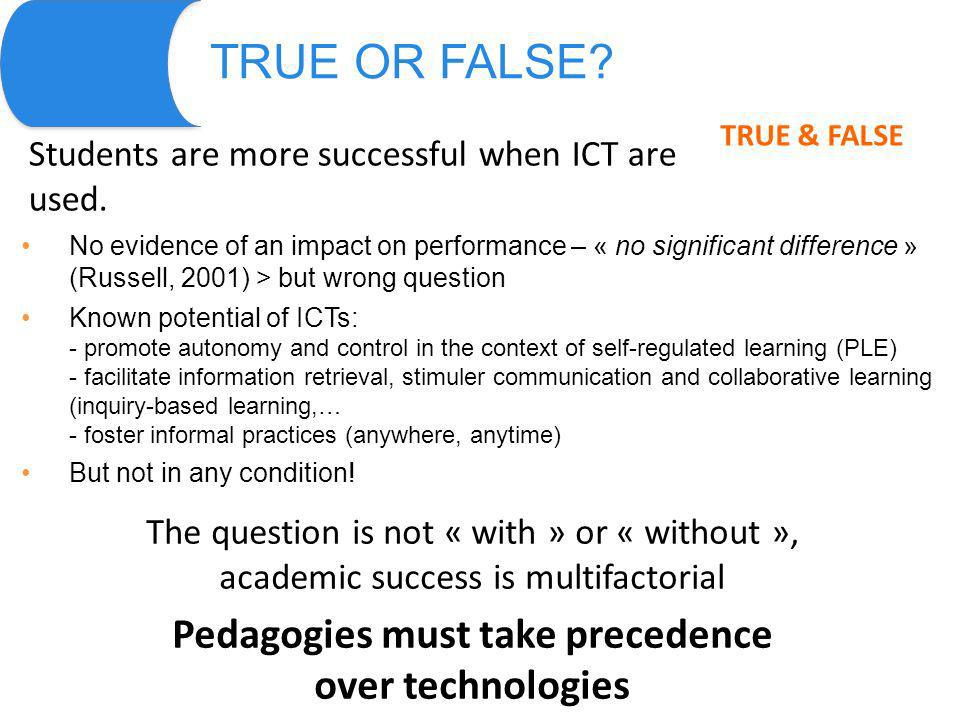 TRUE OR FALSE? Students are more successful when ICT are used. TRUE & FALSE No evidence of an impact on performance – « no significant difference » (R