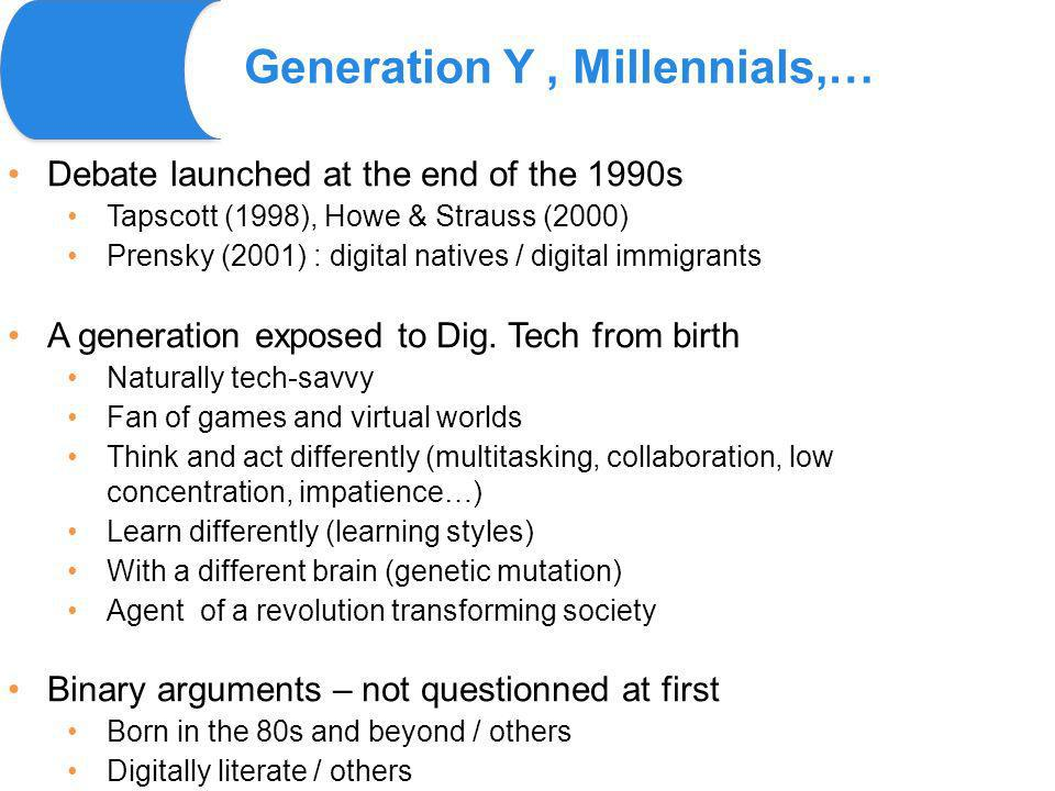 Generation Y, Millennials,… Debate launched at the end of the 1990s Tapscott (1998), Howe & Strauss (2000) Prensky (2001) : digital natives / digital immigrants A generation exposed to Dig.
