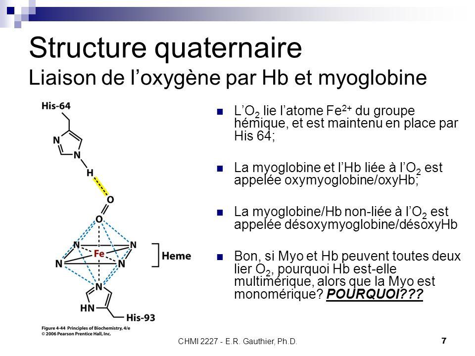 CHMI 2227 - E.R. Gauthier, Ph.D. 7 Structure quaternaire Liaison de loxygène par Hb et myoglobine LO 2 lie latome Fe 2+ du groupe hémique, et est main