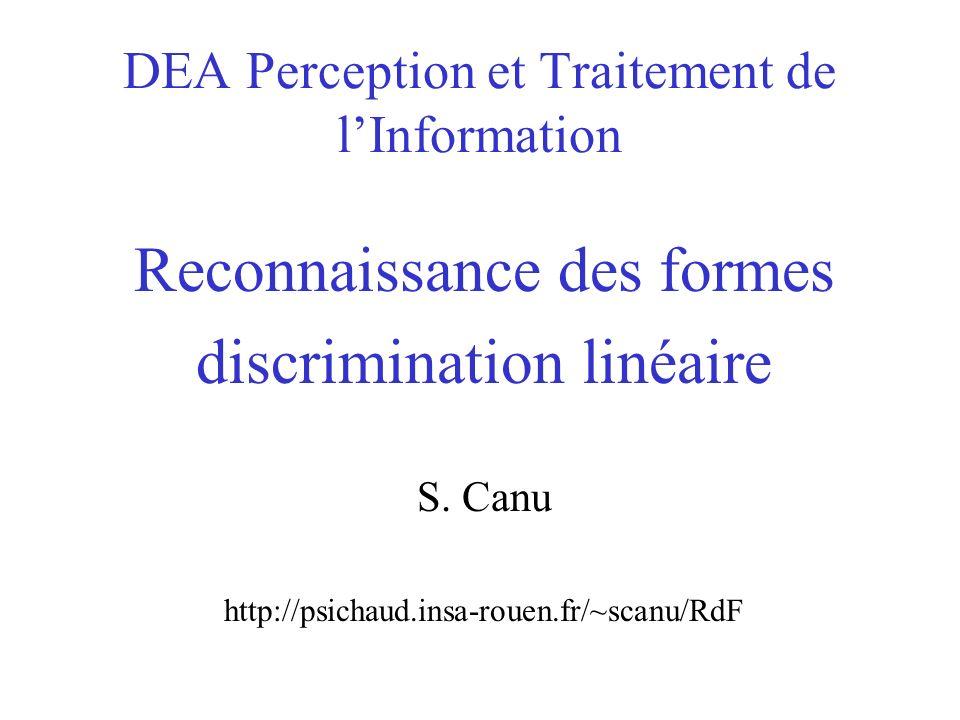 DEA Perception et Traitement de lInformation Reconnaissance des formes discrimination linéaire S. Canu http://psichaud.insa-rouen.fr/~scanu/RdF