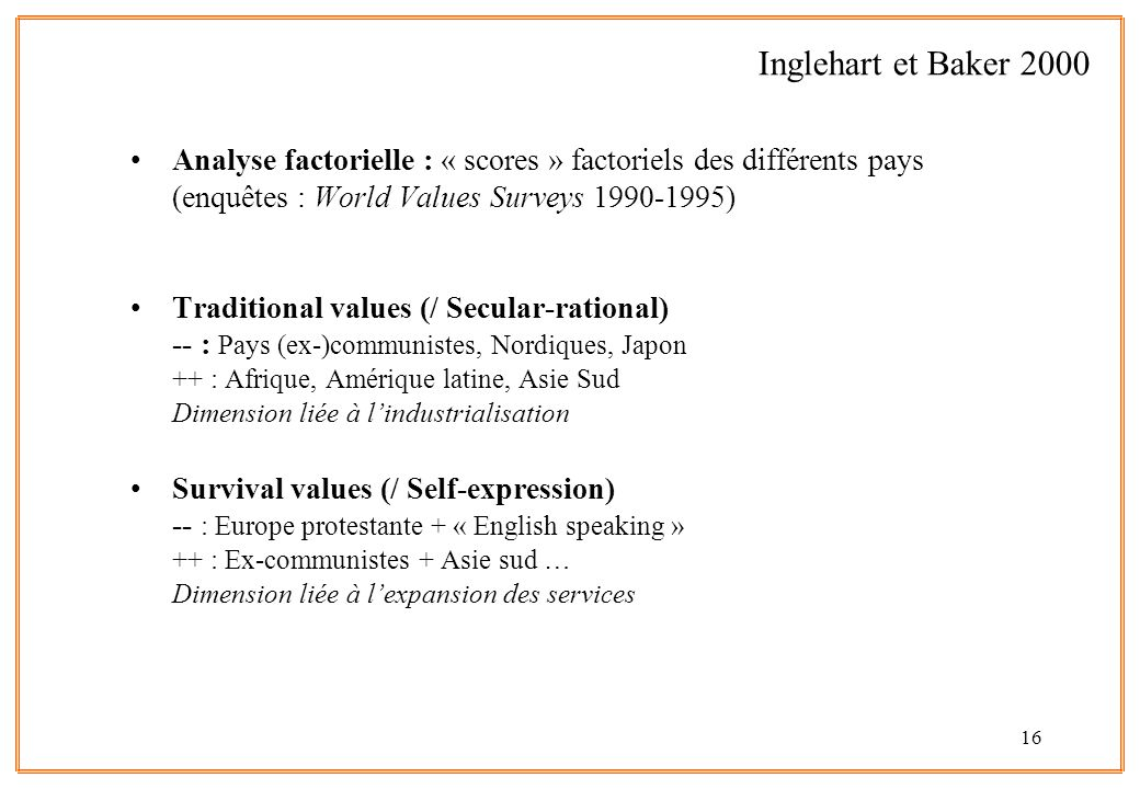 16 Analyse factorielle : « scores » factoriels des différents pays (enquêtes : World Values Surveys 1990-1995) Traditional values (/ Secular-rational) -- : Pays (ex-)communistes, Nordiques, Japon ++ : Afrique, Amérique latine, Asie Sud Dimension liée à lindustrialisation Survival values (/ Self-expression) -- : Europe protestante + « English speaking » ++ : Ex-communistes + Asie sud … Dimension liée à lexpansion des services Inglehart et Baker 2000