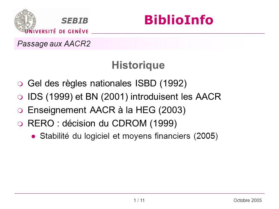 Passage aux AACR2 SEBIB BiblioInfo Octobre 20051 / 11 Historique Gel des règles nationales ISBD (1992) IDS (1999) et BN (2001) introduisent les AACR E