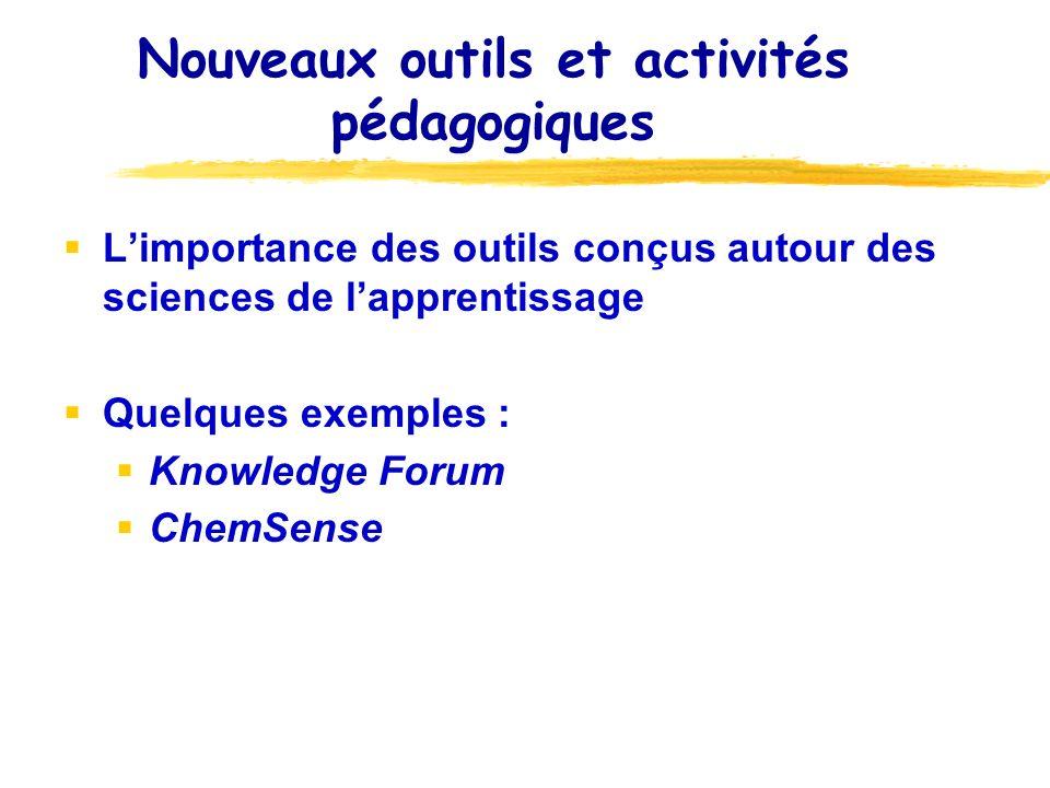 Nouveaux outils et activités pédagogiques Limportance des outils conçus autour des sciences de lapprentissage Quelques exemples : Knowledge Forum Chem