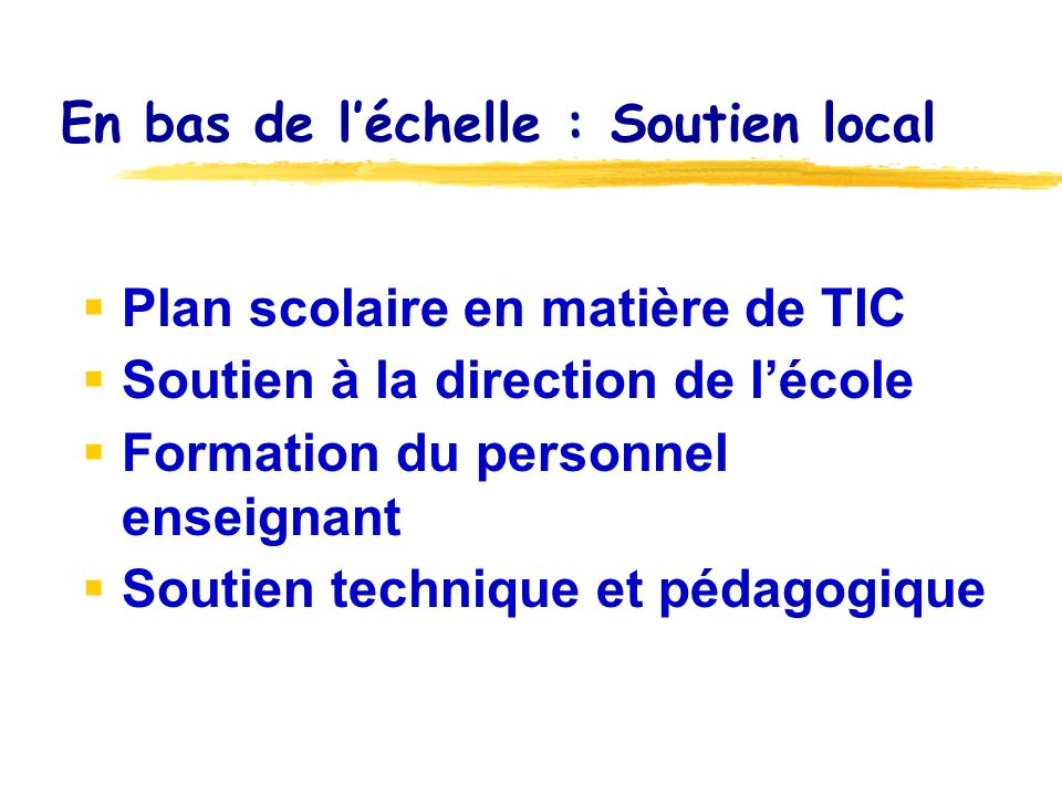 En bas de léchelle : Soutien local Plan scolaire en matière de TIC Soutien à la direction de lécole Formation du personnel enseignant Soutien technique et pédagogique