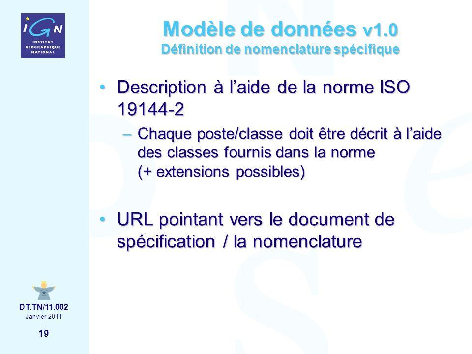 19 Janvier 2011 DT.TN/11.002 Modèle de données v1.0 Définition de nomenclature spécifique Description à laide de la norme ISO 19144-2Description à laide de la norme ISO 19144-2 –Chaque poste/classe doit être décrit à laide des classes fournis dans la norme (+ extensions possibles) URL pointant vers le document de spécification / la nomenclatureURL pointant vers le document de spécification / la nomenclature