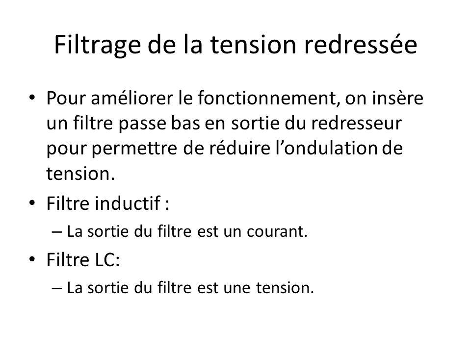 Filtrage de la tension redressée Pour améliorer le fonctionnement, on insère un filtre passe bas en sortie du redresseur pour permettre de réduire londulation de tension.