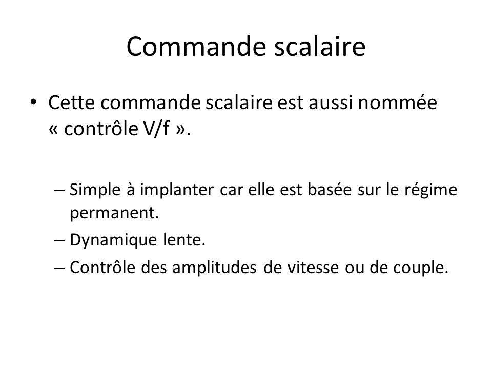 Commande scalaire Cette commande scalaire est aussi nommée « contrôle V/f ». – Simple à implanter car elle est basée sur le régime permanent. – Dynami