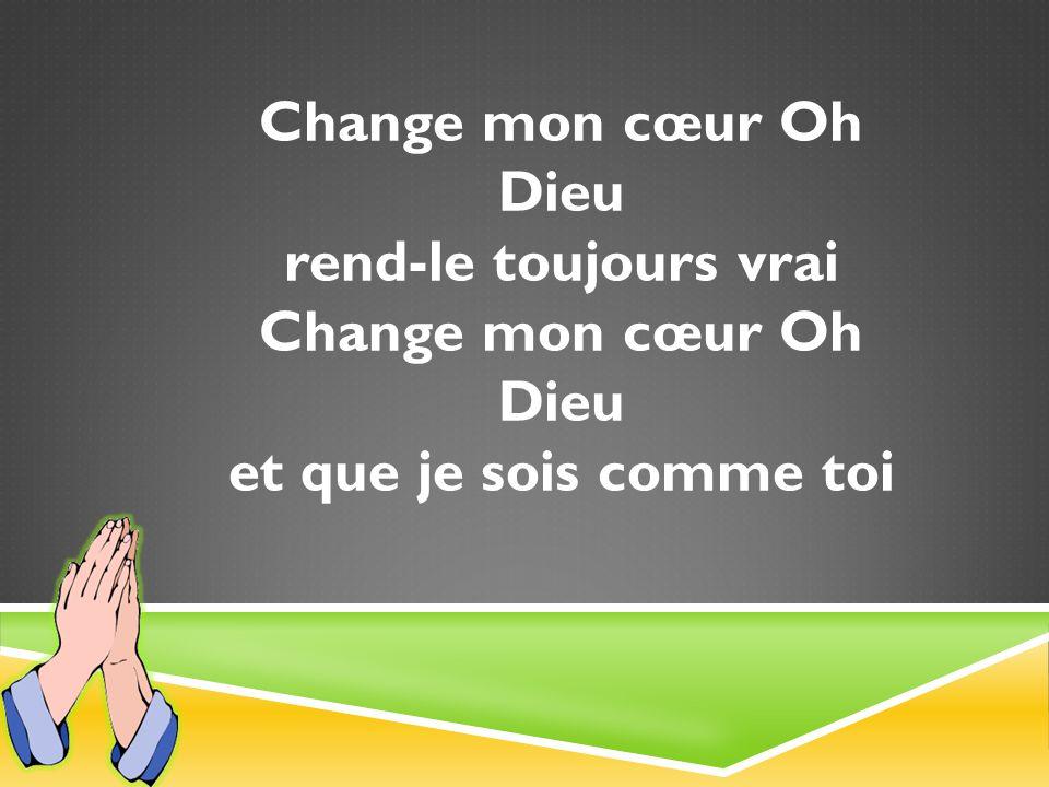 Change mon cœur Oh Dieu rend-le toujours vrai Change mon cœur Oh Dieu et que je sois comme toi