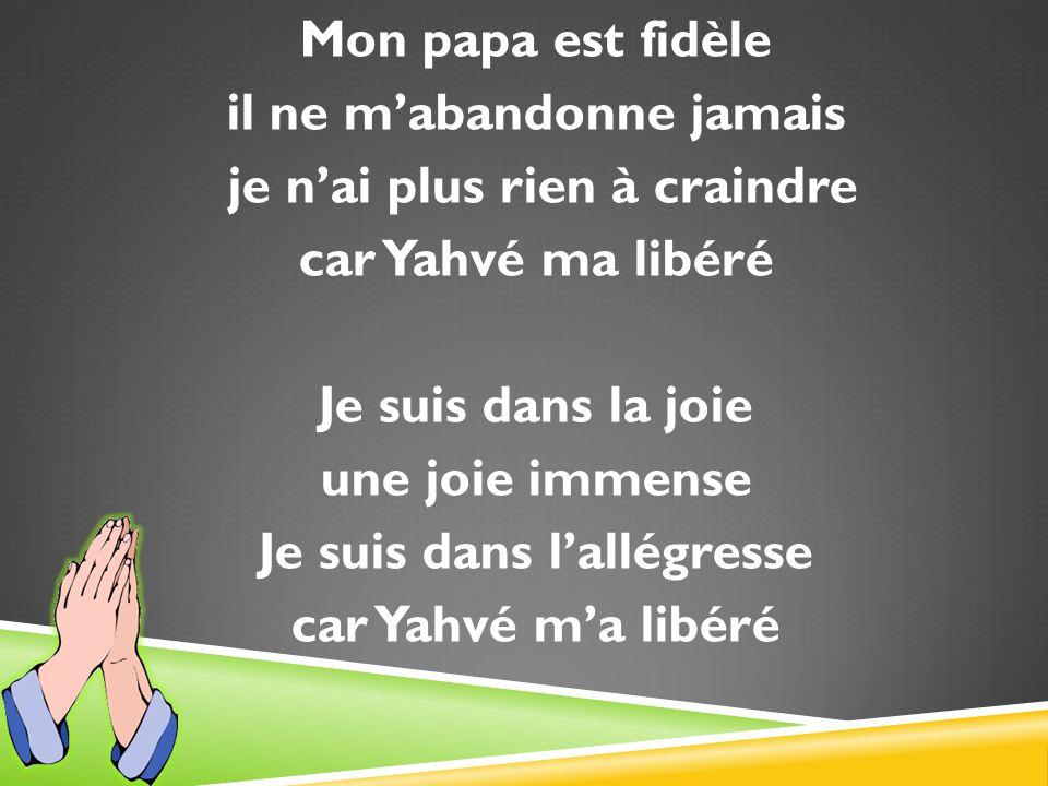 Mon papa est fidèle il ne mabandonne jamais je nai plus rien à craindre car Yahvé ma libéré Je suis dans la joie une joie immense Je suis dans lallégresse car Yahvé ma libéré