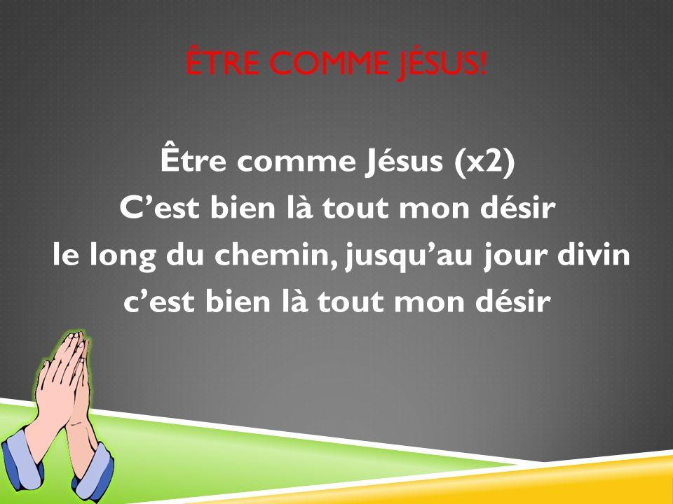 ÊTRE COMME JÉSUS! Être comme Jésus (x2) Cest bien là tout mon désir le long du chemin, jusquau jour divin cest bien là tout mon désir