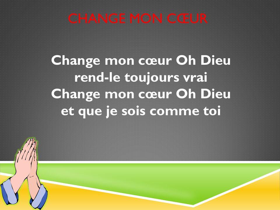 CHANGE MON CŒUR Change mon cœur Oh Dieu rend-le toujours vrai Change mon cœur Oh Dieu et que je sois comme toi
