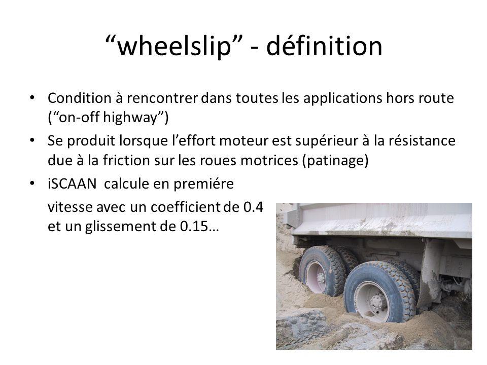 wheelslip - définition Condition à rencontrer dans toutes les applications hors route (on-off highway) Se produit lorsque leffort moteur est supérieur à la résistance due à la friction sur les roues motrices (patinage) iSCAAN calcule en premiére vitesse avec un coefficient de 0.4 et un glissement de 0.15…
