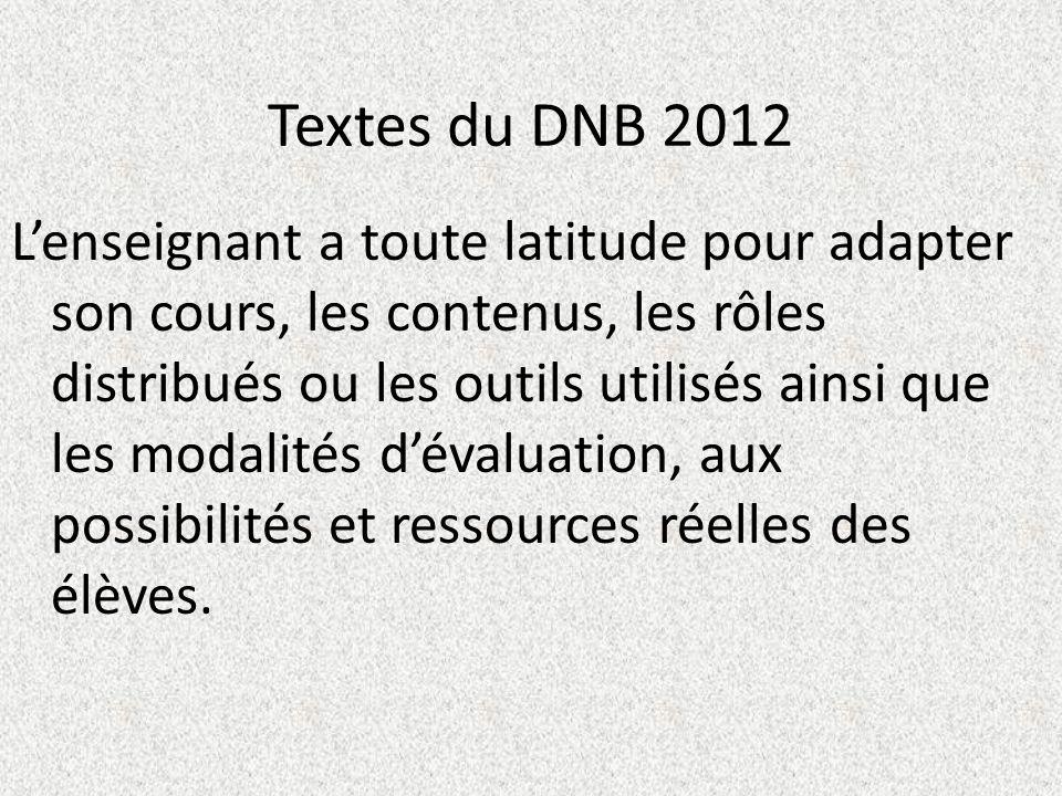 Textes du DNB 2012 Lenseignant a toute latitude pour adapter son cours, les contenus, les rôles distribués ou les outils utilisés ainsi que les modalités dévaluation, aux possibilités et ressources réelles des élèves.