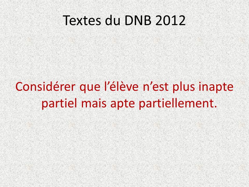 Textes du DNB 2012 Considérer que lélève nest plus inapte partiel mais apte partiellement.