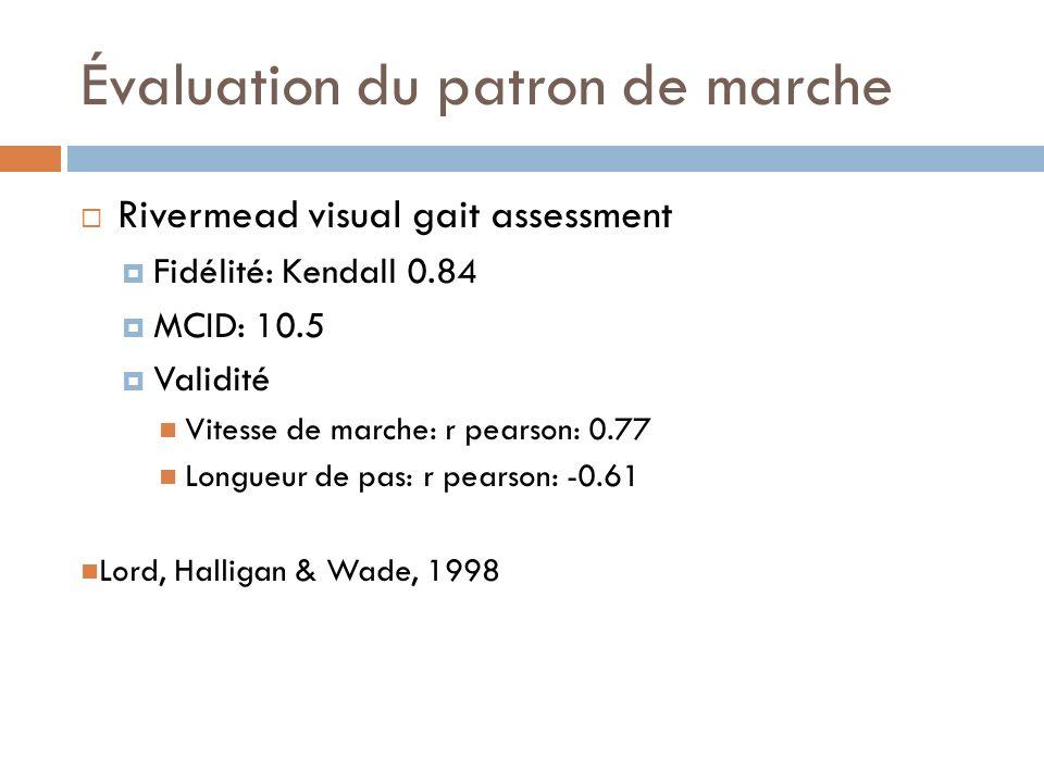Évaluation du patron de marche Rivermead visual gait assessment Fidélité: Kendall 0.84 MCID: 10.5 Validité Vitesse de marche: r pearson: 0.77 Longueur de pas: r pearson: -0.61 Lord, Halligan & Wade, 1998