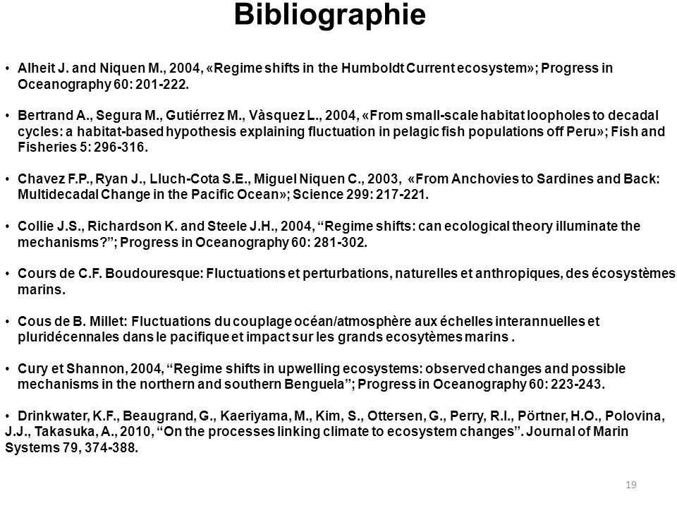 Bibliographie 19 Alheit J. and Niquen M., 2004, «Regime shifts in the Humboldt Current ecosystem»; Progress in Oceanography 60: 201-222. Bertrand A.,