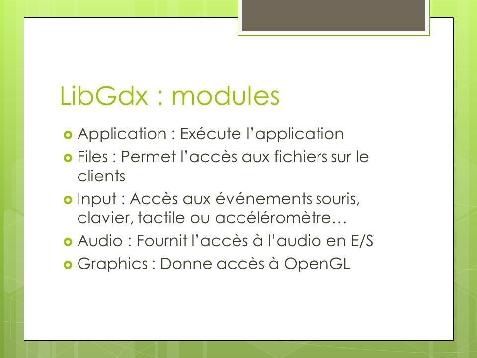 LibGdx : modules Application : Exécute lapplication Files : Permet laccès aux fichiers sur le clients Input : Accès aux événements souris, clavier, tactile ou accéléromètre… Audio : Fournit laccès à laudio en E/S Graphics : Donne accès à OpenGL