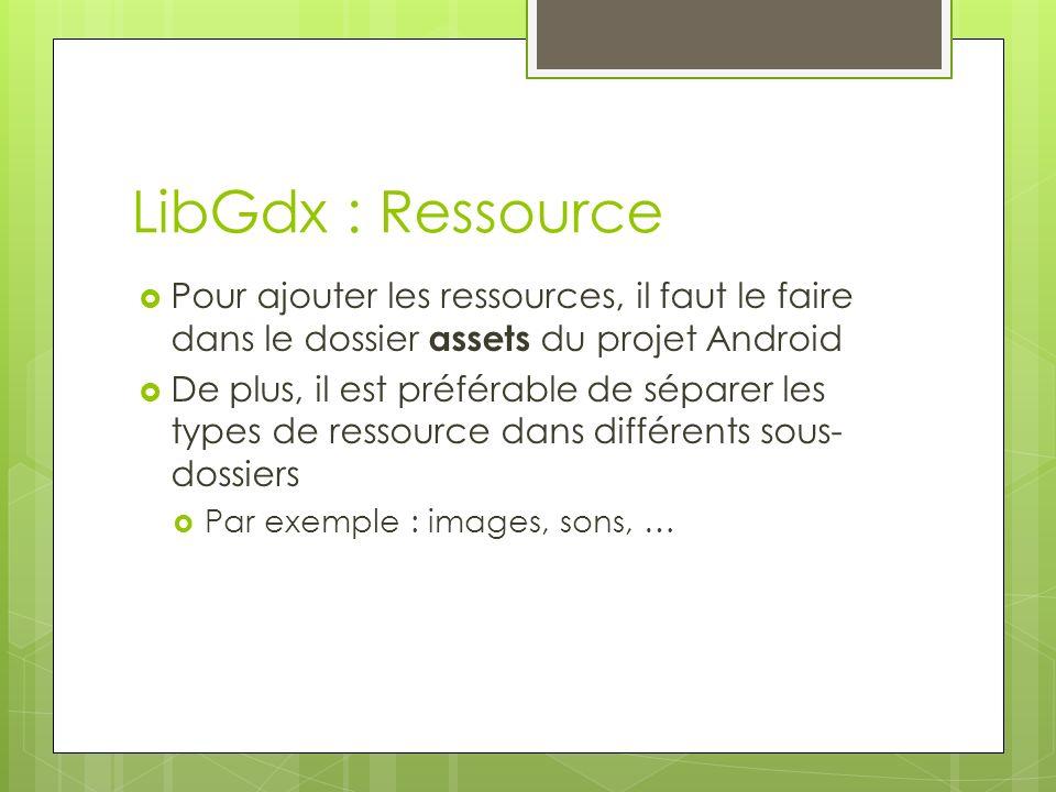 LibGdx : Ressource Pour ajouter les ressources, il faut le faire dans le dossier assets du projet Android De plus, il est préférable de séparer les types de ressource dans différents sous- dossiers Par exemple : images, sons, …
