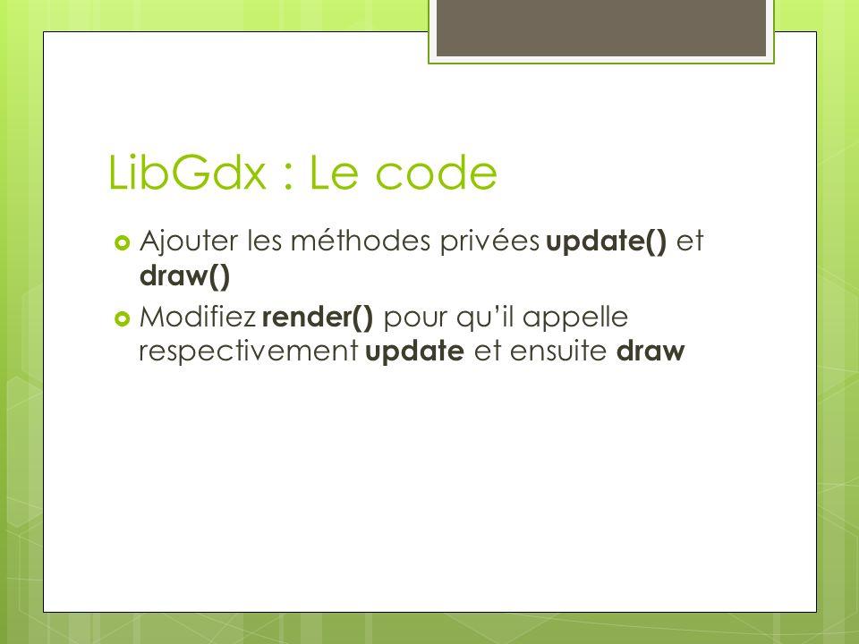 LibGdx : Le code Ajouter les méthodes privées update() et draw() Modifiez render() pour quil appelle respectivement update et ensuite draw