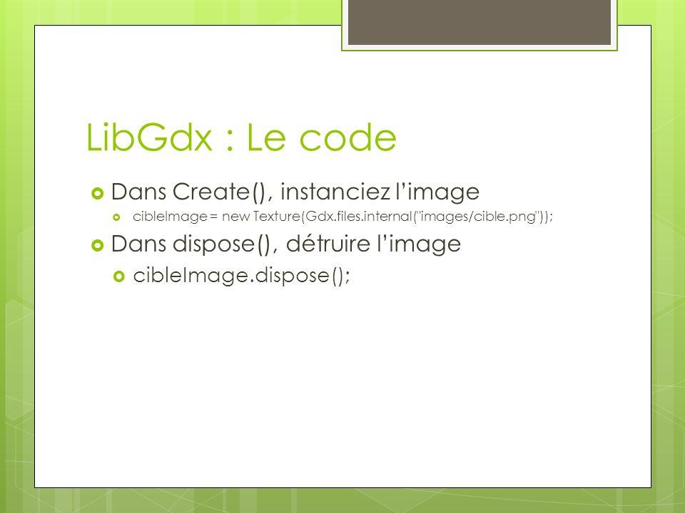 LibGdx : Le code Dans Create(), instanciez limage cibleImage = new Texture(Gdx.files.internal( images/cible.png )); Dans dispose(), détruire limage cibleImage.dispose();