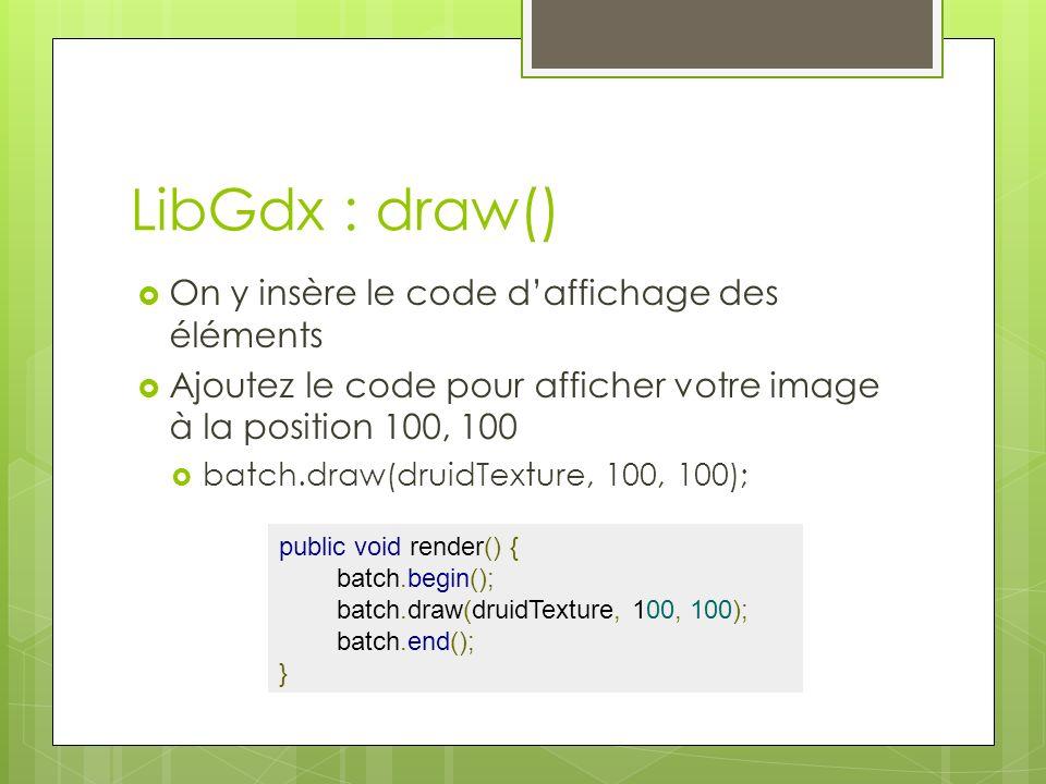 LibGdx : draw() On y insère le code daffichage des éléments Ajoutez le code pour afficher votre image à la position 100, 100 batch.draw(druidTexture, 100, 100); public void render() { batch.begin(); batch.draw(druidTexture, 100, 100); batch.end(); }
