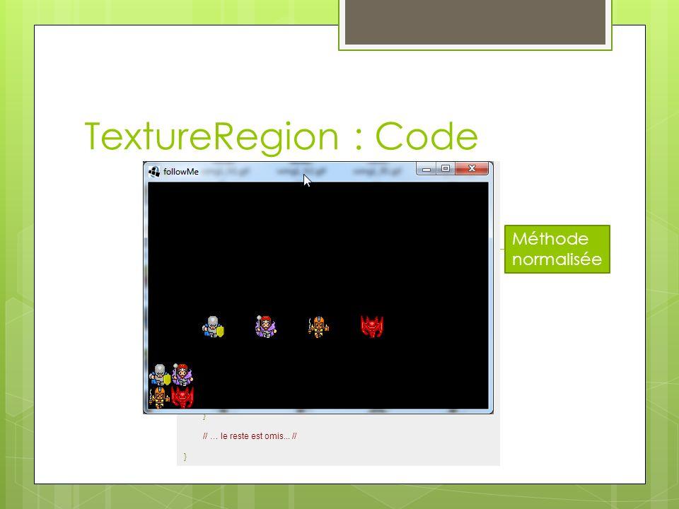 Méthode normalisée TextureRegion : Code public class TextureFun implements ApplicationListener { private Texture texture; // #1 private SpriteBatch batch; private TextureRegion[] regions = new TextureRegion[4]; // #2 @Override public void create() { texture = new Texture(Gdx.files.internal( sprite_sheet.png )); batch = new SpriteBatch(); regions[0] = new TextureRegion(texture, 0, 0, 32, 32); // #3 regions[1] = new TextureRegion(texture, 0.5f, 0f, 1f, 0.5f); // #4 regions[2] = new TextureRegion(texture, 0, 32, 32, 32); // #5 regions[3] = new TextureRegion(texture, 0.5f, 0.5f, 1f, 1f); // #6 } @Override public void render() { batch.begin(); batch.draw(texture, 0, 0, 64, 64); // #7 for (int i = 0; i < regions.length; i++) { batch.draw(regions[i], 75 * (i + 1), 100); // #8 } batch.end(); } // … le reste est omis...