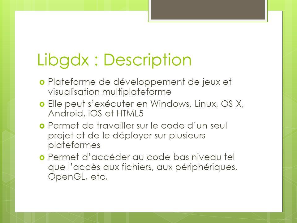 Libgdx : Description Plateforme de développement de jeux et visualisation multiplateforme Elle peut sexécuter en Windows, Linux, OS X, Android, iOS et HTML5 Permet de travailler sur le code dun seul projet et de le déployer sur plusieurs plateformes Permet daccéder au code bas niveau tel que laccès aux fichiers, aux périphériques, OpenGL, etc.