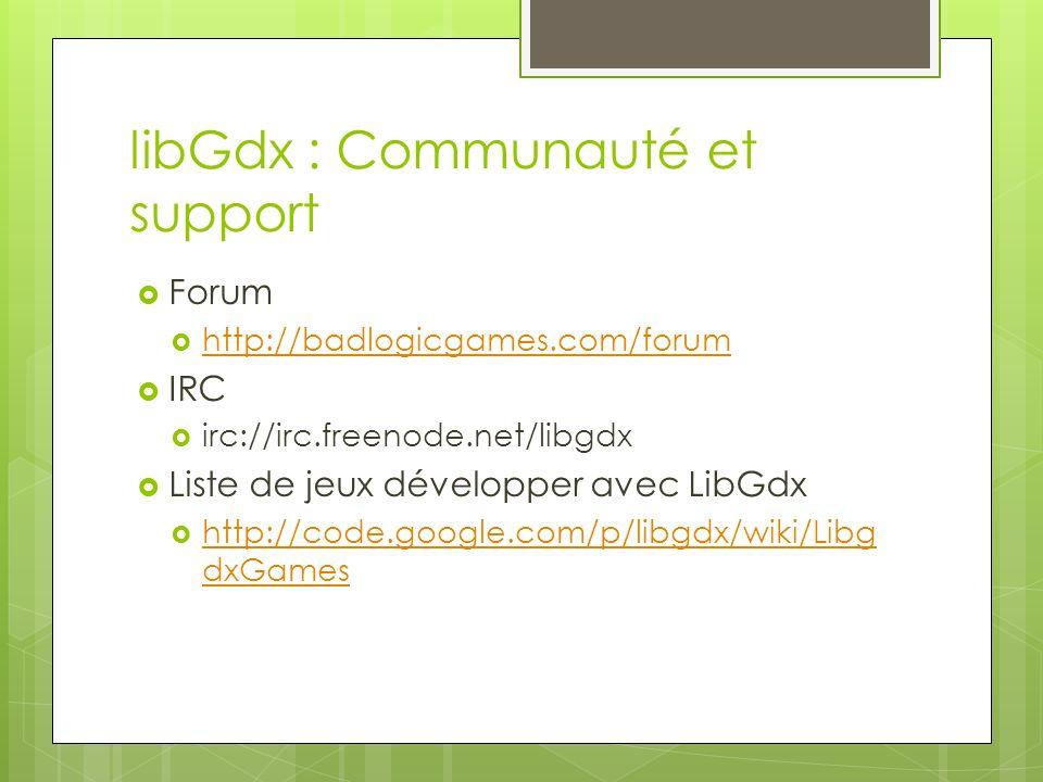 libGdx : Communauté et support Forum http://badlogicgames.com/forum IRC irc://irc.freenode.net/libgdx Liste de jeux développer avec LibGdx http://code.google.com/p/libgdx/wiki/Libg dxGames http://code.google.com/p/libgdx/wiki/Libg dxGames