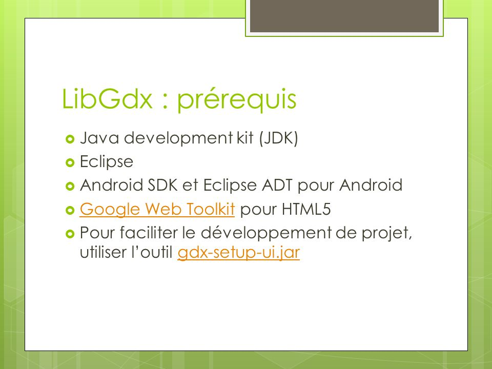 LibGdx : prérequis Java development kit (JDK) Eclipse Android SDK et Eclipse ADT pour Android Google Web Toolkit pour HTML5 Google Web Toolkit Pour faciliter le développement de projet, utiliser loutil gdx-setup-ui.jargdx-setup-ui.jar