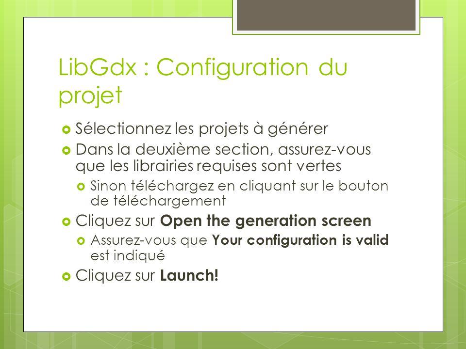 LibGdx : Configuration du projet Sélectionnez les projets à générer Dans la deuxième section, assurez-vous que les librairies requises sont vertes Sinon téléchargez en cliquant sur le bouton de téléchargement Cliquez sur Open the generation screen Assurez-vous que Your configuration is valid est indiqué Cliquez sur Launch!