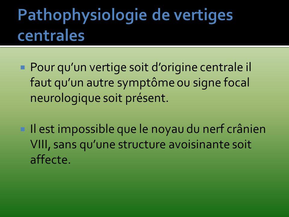 Pour quun vertige soit dorigine centrale il faut quun autre symptôme ou signe focal neurologique soit présent. Il est impossible que le noyau du nerf