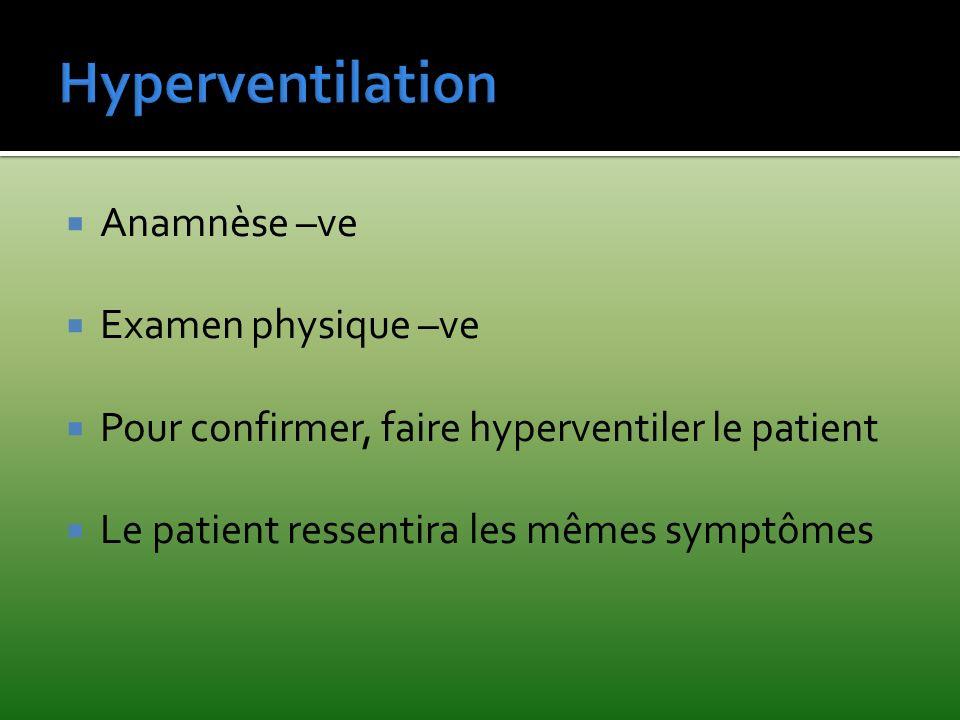 Anamnèse –ve Examen physique –ve Pour confirmer, faire hyperventiler le patient Le patient ressentira les mêmes symptômes