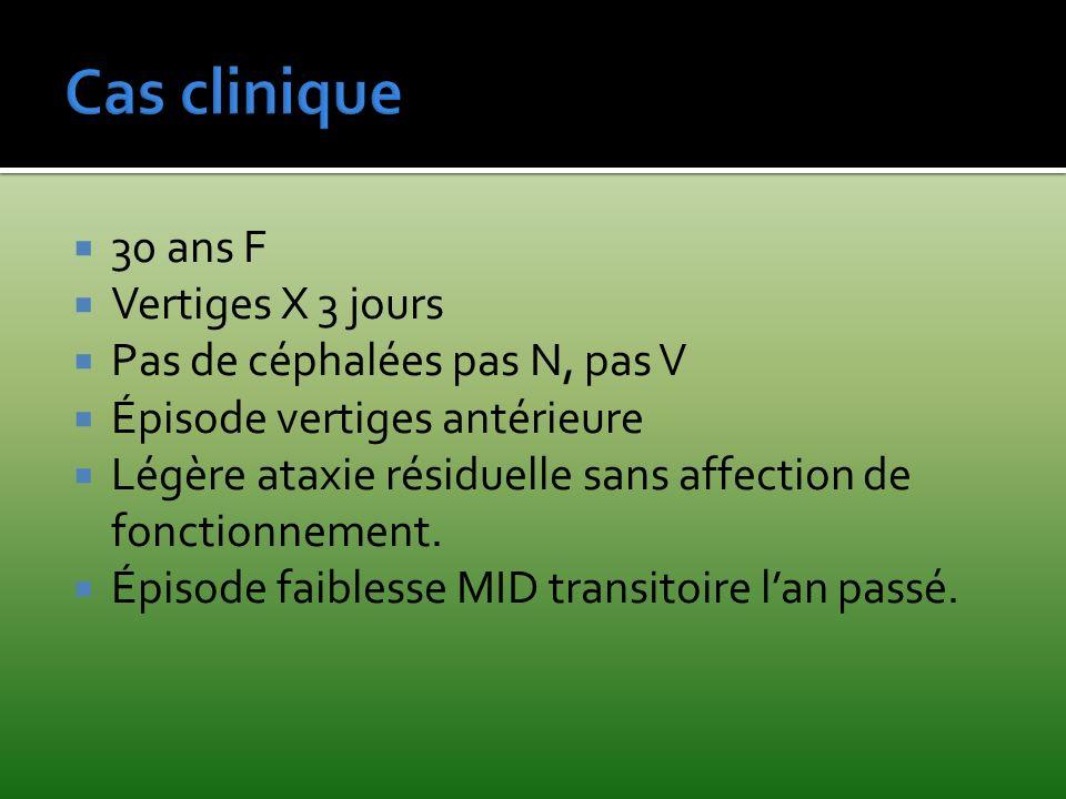 Cas clinique 30 ans F Vertiges X 3 jours Pas de céphalées pas N, pas V Épisode vertiges antérieure Légère ataxie résiduelle sans affection de fonction