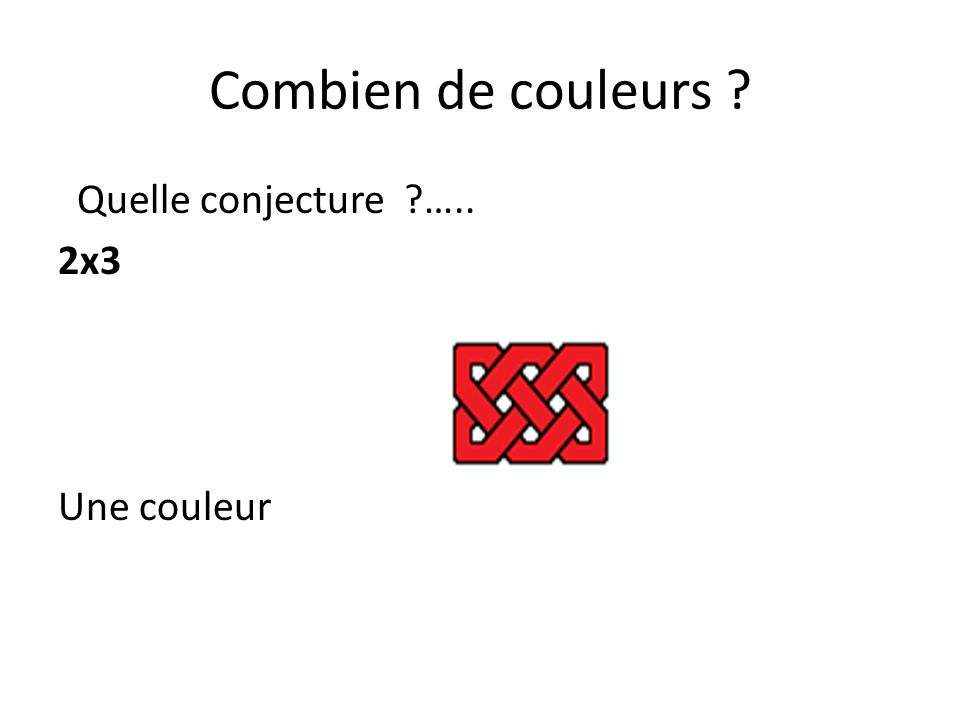 Combien de couleurs ? Quelle conjecture ?….. 2x4 2x5 2x6 2x7 Une ; deux; une ; deux
