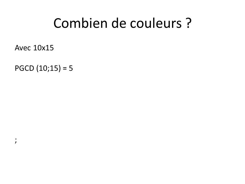 Combien de couleurs ? Avec 10x15 PGCD (10;15) = 5 Donc ;