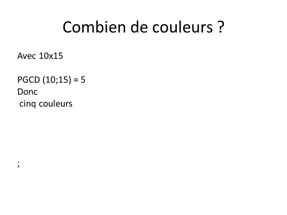 Combien de couleurs ? Avec 10x15 PGCD (10;15) = 5 Donc cinq couleurs ;