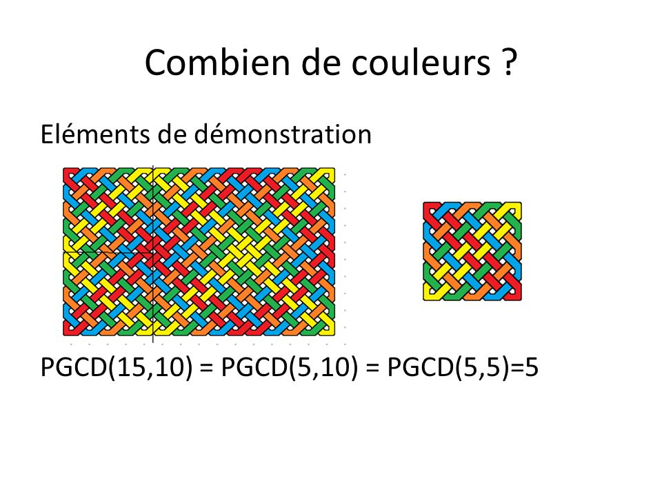 Combien de couleurs ? Eléments de démonstration PGCD(7,10) = 1 ……..Une seule et terne couleur!