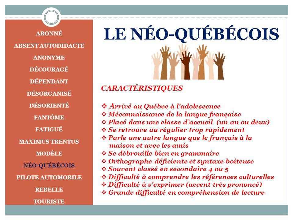 LE NÉO-QUÉBÉCOIS CARACTÉRISTIQUES A rrivé au Québec à ladolescence Méconnaissance de la langue française Placé dans une classe daccueil (un an ou deux