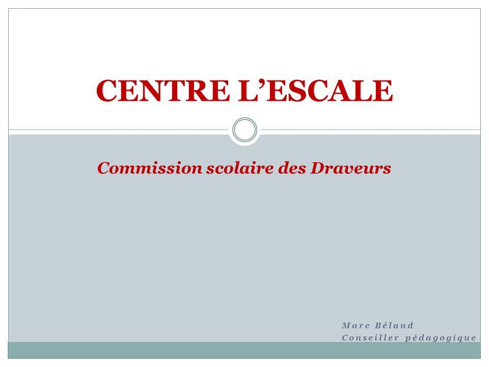 Marc Béland Conseiller pédagogique CENTRE LESCALE Commission scolaire des Draveurs