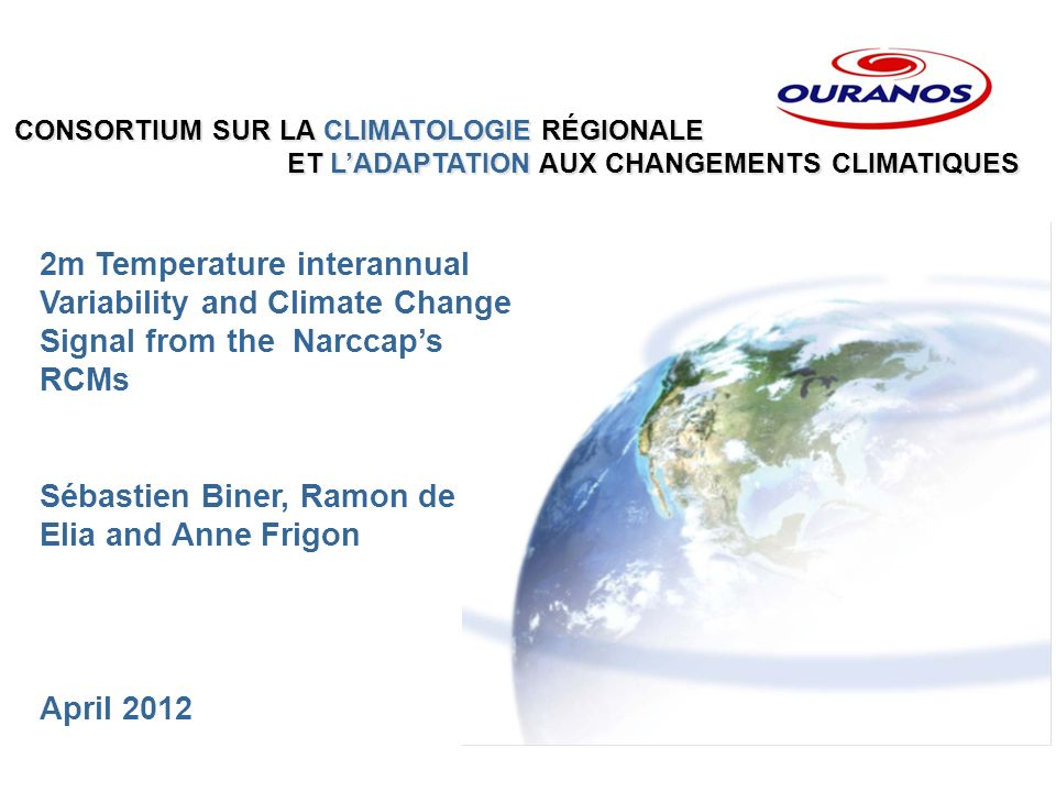 CONSORTIUM SUR LA CLIMATOLOGIE RÉGIONALE ET LADAPTATION AUX CHANGEMENTS CLIMATIQUES ET LADAPTATION AUX CHANGEMENTS CLIMATIQUES 2m Temperature interannual Variability and Climate Change Signal from the Narccaps RCMs Sébastien Biner, Ramon de Elia and Anne Frigon April 2012