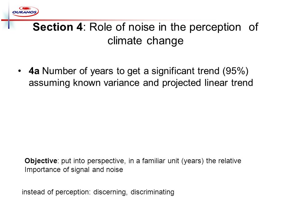 Section 4: Role of noise in the perception of climate change 4a Number of years to get a significant trend (95%) assuming known variance and projected linear trend Objective: put into perspective, in a familiar unit (years) the relative Importance of signal and noise instead of perception: discerning, discriminating