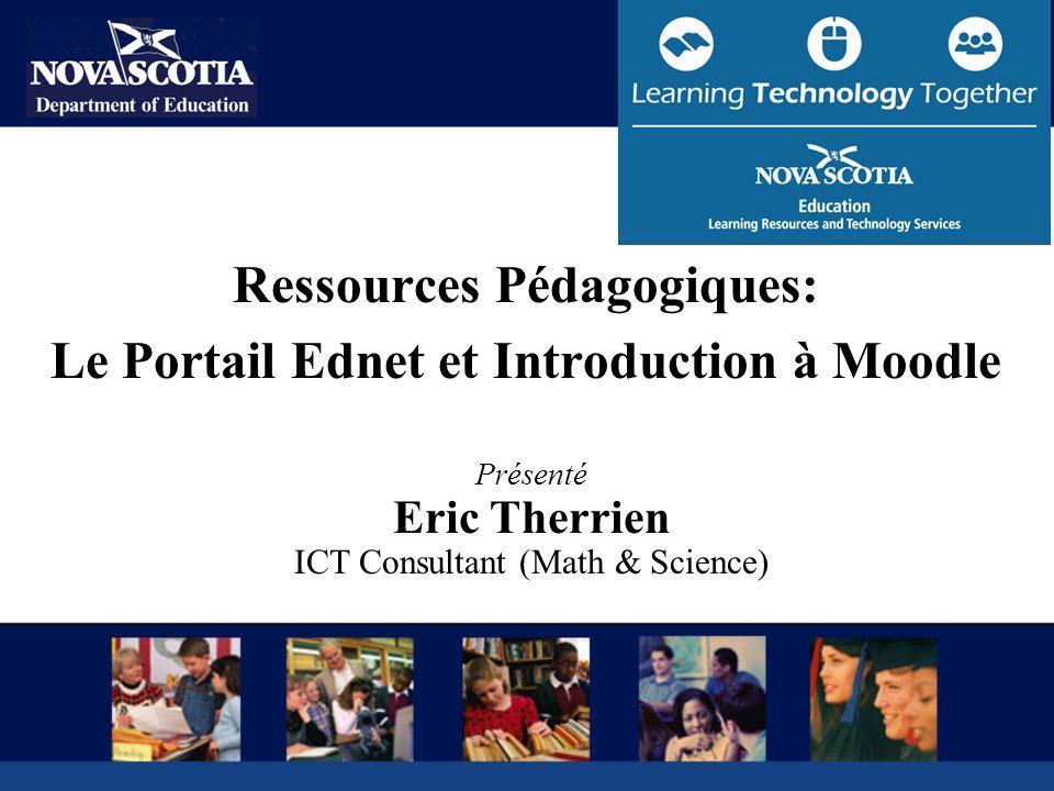 Ressources Pédagogiques: Le Portail Ednet et Introduction à Moodle Présenté Eric Therrien ICT Consultant (Math & Science)