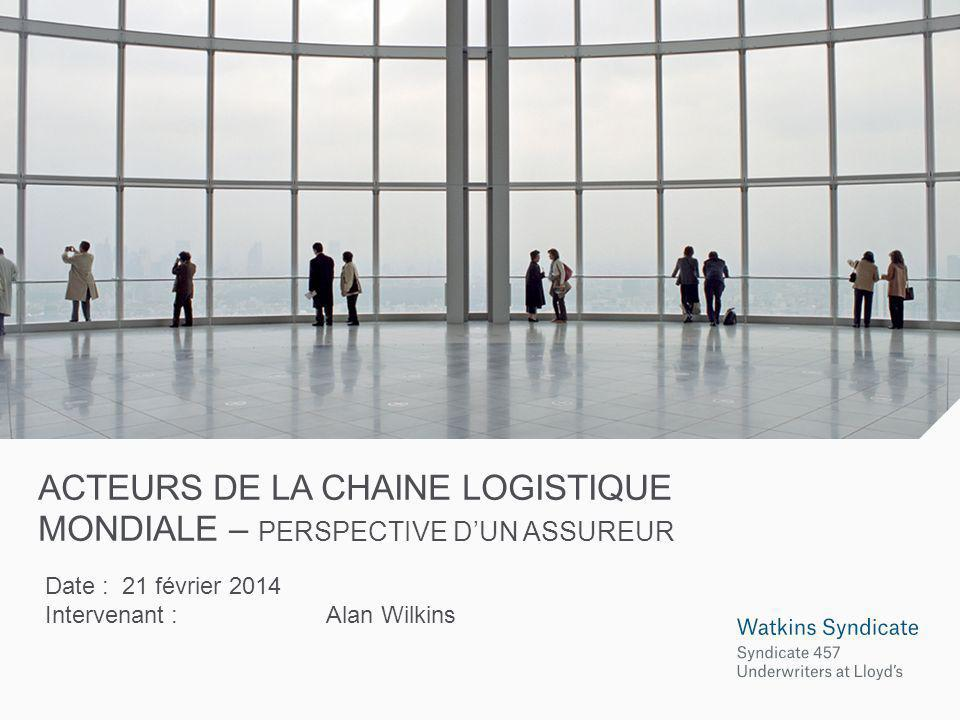 ACTEURS DE LA CHAINE LOGISTIQUE MONDIALE – PERSPECTIVE DUN ASSUREUR Date : 21 février 2014 Intervenant :Alan Wilkins