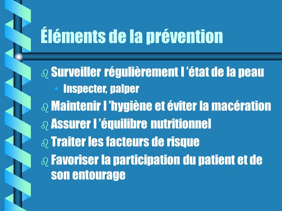 Éléments de la prévention b Surveiller régulièrement l état de la peau Inspecter, palper b Maintenir l hygiène et éviter la macération b Assurer l équilibre nutritionnel b Traiter les facteurs de risque b Favoriser la participation du patient et de son entourage