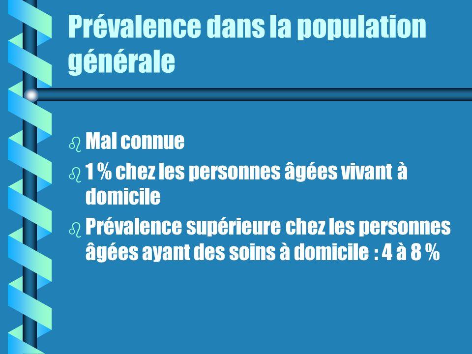 Prévalence dans la population générale b b Mal connue b b 1 % chez les personnes âgées vivant à domicile b b Prévalence supérieure chez les personnes âgées ayant des soins à domicile : 4 à 8 %