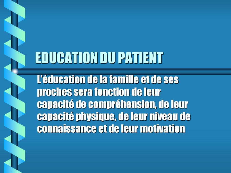 EDUCATION DU PATIENT Léducation de la famille et de ses proches sera fonction de leur capacité de compréhension, de leur capacité physique, de leur niveau de connaissance et de leur motivation