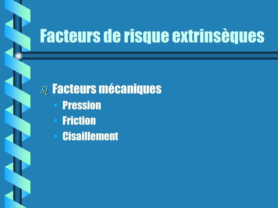 Facteurs de risque extrinsèques b b Facteurs mécaniques Pression Friction Cisaillement