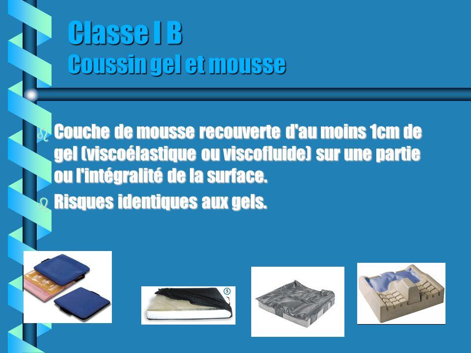 Classe I B Coussin gel et mousse b Couche de mousse recouverte d au moins 1cm de gel (viscoélastique ou viscofluide) sur une partie ou l intégralité de la surface.